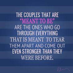 """the couples that are """"meant to be"""" are the ones who go through everything that is meant to tear them apart and come out even stronger than they were before, <3"""