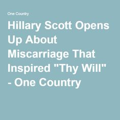 """Hillary Scott Opens Up About Miscarriage That Inspired """"Thy Will"""" - One Country"""