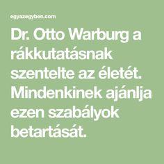 Dr. Otto Warburg a rákkutatásnak szentelte az életét. Mindenkinek ajánlja ezen szabályok betartását. Math Equations, Health, Health Care, Salud