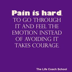 Pain is hard. To go through it and feel the emotion instead of avoiding it takes courage. (Brooke Castillo) | TheLifeCoachSchool.com