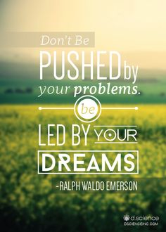 """""""Don't be pushed by your problems. Be led by your dreams."""" -Ralph Waldo Emerson"""