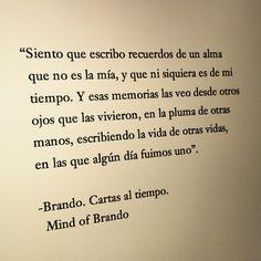 Siento que escribo recuerdos de un alma que no es la mía, y que ni siquiera es de mi tiempo. Y esas memorias las veo desde otros ojos que las vivieron, en la pluma de otras manos, escribiendo la vida de otras vidas, en las que algún día fuimos uno. -Brando. Cartas al tiempo. Mind of Brando