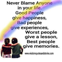 Never Blame anyone in your life. Good people give happiness, bad people give experience, worst people give a lesson, best people give memories.