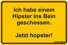 Ich habe einem Hipster ins Bein geschossen.  Jetzt hopster! ... gefunden auf https://www.istdaslustig.de/spruch/906 #lustig #sprüche #fun #spass