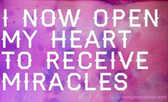 ~I now open my heart to receive miracles~ Psalm 77:14 NIV You are the God who performs miracles; you display your power among the peoples.