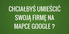 Poradnik jak dodać swoją firmę do Google Maps