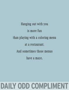 Daily Odd Compliment: Hanging out with you is more fun than playing with a coloring menu at a restaurant. And sometimes those menus have a maze