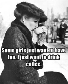 Some girls just want to have fun. I just want to drink coffee.