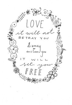 tattoo please.    love it will not betray you, dismay you, or enslave you. it will set you free. GOD IS LOVE.     to love and be loved is to be free.