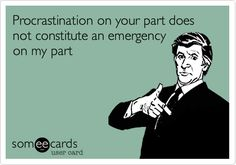 Procrastination on your part does not constitute an emergency on my part.