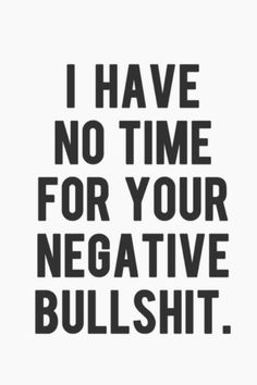I have no fucking time for negative people