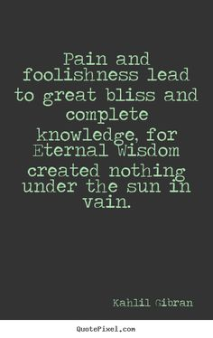 kalil gibran quotes | Kahlil Gibran Quotes - Pain and foolishness lead to great bliss and ...