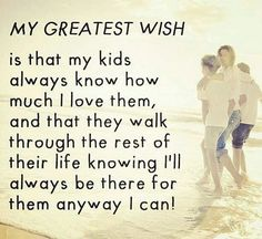 I want to make sure my kids know how much Iove them so there is never any doubt in their minds after I'm gone...