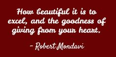 "Quote of the Day: ""How beautiful it is to excel, and the goodness of giving from your heart."" - Robert Mondavi"
