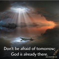 Don't be afraid of tomorrow. God is already there.