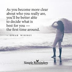 As you become more clear about who you really are, you'll be better able to decide what is best for you — the first time around. — Oprah Winfrey