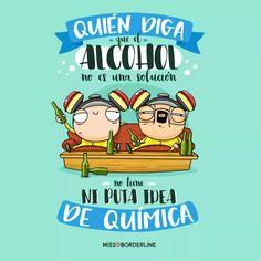 Quién diga que el alcohol no es una solución. . . . .