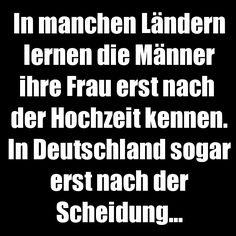 In manchen Ländern lernen die Männer ihre Frau erst nach der Hochzeit kennen. In Deutschland sogar erst nacht der Scheidung.