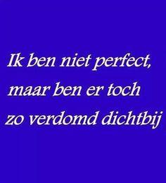 Ik ben niet perfect, maar ben er toch zo verdomd dichtbij.