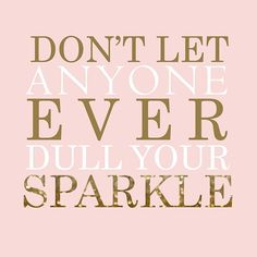 Don't let anyone ever dull your sparkle #inspirational #quotes