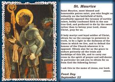Saint Maurice (d. 287) (also Moritz, Morris, or Mauritius) an Egyptian from Thebes, was the leader of the legendary Roman Theban Legion Martyred in Switzerland in the 3rd century for refusing to persecute Christians there.  Maurice is 1 of the favorite & most widely venerated Martyr Saints of that group. Maurice is the patron Saint of soldiers, swordsmiths, armies & infantrymen. He is also a highly revered Saint in the Coptic Orthodox Church. Feast Day September 22.  YBH