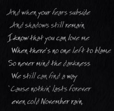 oh yea... i no tht u can love me whn thrs no one left to blame.... so never mind the darkness we still can find a way..... nothing last forever in the cold november rain