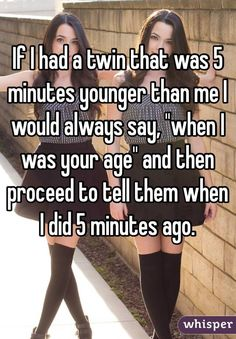 """""""If I had a twin that was 5 minutes younger than me I would always say, """"when I was your age"""" and then proceed to tell them what I did 5 minutes ago."""""""
