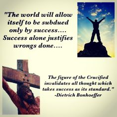 """""""The world will allow itself to be subdued only by success... Success alone justifies wrongs done... The figure of the Crucified invalidates all thought which takes success as its standard."""" - Dietrich Bonhoeffer."""