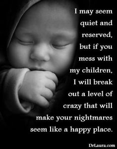 Not exactly quiet or reserved but everything else.....yup pretty much sums up the protective fierceness I  have for my babies.