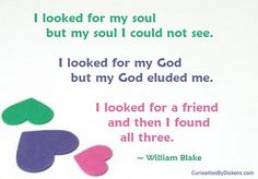 I looked for my soul but my soul I could not see. I looked for my God but my God eluded me. I looked for a friend and then I found all three.  ~ William Blake