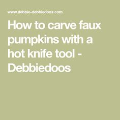 How to carve faux pumpkins with a hot knife tool - Debbiedoos