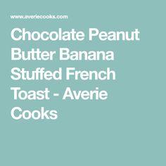 Chocolate Peanut Butter Banana Stuffed French Toast - Averie Cooks