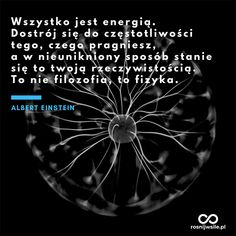 """""""Wszystko jest energią. Dostrój się do częstotliwości tego, czego pragniesz, a w nieunikniony sposób stanie się to twoją rzeczywistością. To nie filozofia, to fizyka"""". - Albert Einstein  #rosnijwsile #blog #rozwój #motywacja #sukces #siła #pieniądze #biznes #inspiracja #sentencje #myśli #marzenia #szczęście #życie #pasja #energia #energy #prawoprzyciągania #aforyzmy #quotes #cytat #cytaty Albert Einstein, Motto, Destiny, Poems, Thoughts, Quotes, Life, Poster, Qoutes"""