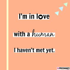 Pregnancy Quote: I'm in love with a human I haven't met yet.   Pregnancy is beautiful. Read more!