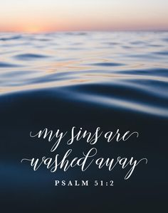 My sins are washed away Psalm 51:2 God sent His only son to save us from our sins. Even though he was sinless he had to die a sinners death. Because of His suffering our sins are washed away so we may have everlasting life.