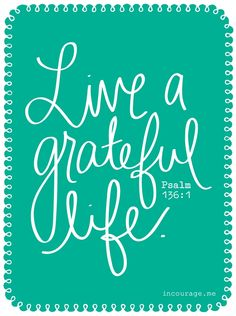 Live a Grateful Life - Psalm 136:1 Give thanks to the Lord, for he is good. His love endures forever. - incourage.me