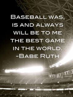 """""""Baseball was, is and always will be to me, the greatest game in the world."""" -Babe Ruth."""