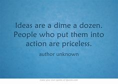 Ideas are a dime a dozen. People who put them into action are priceless.