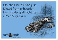 Oh, she'll be ok. She just fainted from exhaustion from studying all night for a Med Surg exam.
