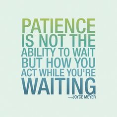 Patience is not the ability to wait but how you act while you're waiting.