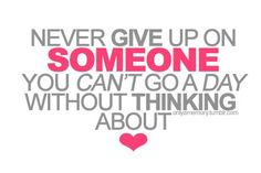Never give up on someone you cannot go a day without thinking about, happiness, life, love, relationship
