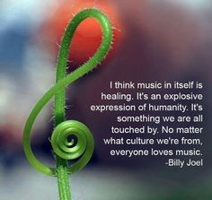 Billy Joel - I think music is healing. It's an explosive expression of humanity. It's something we are all touched by. No matter what culture we're from, everyone loves music.