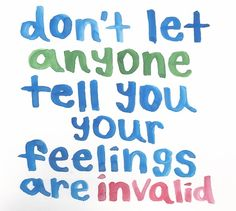 Don't let anyone tell you your feelings are invalid. For any reason.
