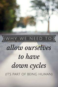 Why we need to allow ourselves to have down cycles (it's part of being human)