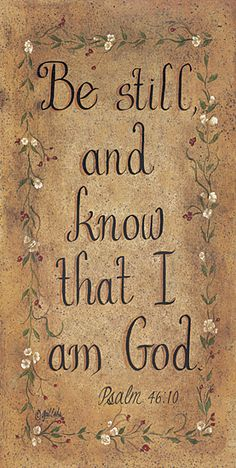 Be Still And Know That I Am God...there have been times when I simply did not know what to pray, and so I would just keep repeating this over and over to myself.