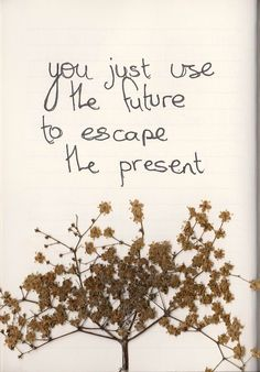 You just use the future to escape the present  Looking For Alaska, John Green