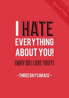 I hate everything about you. Why do I love you? Every time we lie awake. After every hit we take. Every feeling that I get... But I haven't missed you yet. Only when I stop to think about it. - I Hate Everything About You, Three Days Grace