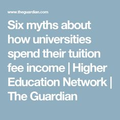 Six myths about how universities spend their tuition fee income | Higher Education Network | The Guardian