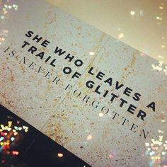 She who leaves a trail of glitter is never forgotten :)