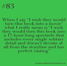 """When I say, ""I wish they would turn this book into a movie what I really mean is, ""I wish they would turn this book into a 17-hour long spectacle that includes every single solitary detail and doesn't deviate at all from the storyline and has perfect casting."" source: problemsofabooknerd on tumbrl"